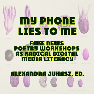 My Phone Lies to Me: Fake News Poetry Workshops as Radical Digital Media Literacy